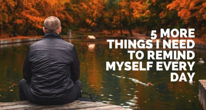 5 more things I need to remind myself every day