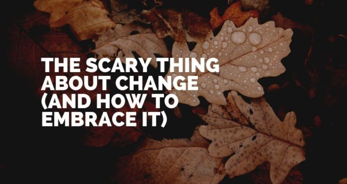 The scary thing about change (and how to embrace it)